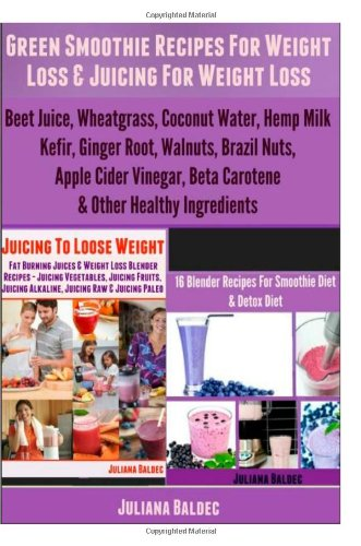 Green Smoothie Recipes For Weight Loss & Juicing For Weight Loss: Beet Juice, Wheatgrass, Coconut Water, Hemp Milk, Kefir, Ginger Root, Walnuts, ... Beta Carotene & Other Healthy Ingredients by Juliana Baldec
