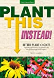 Plant This Instead!: Better Plant Choices - Prettier - Hardier - Blooms Longer - New Colors - Less Work - Drought-Tolerant - Native