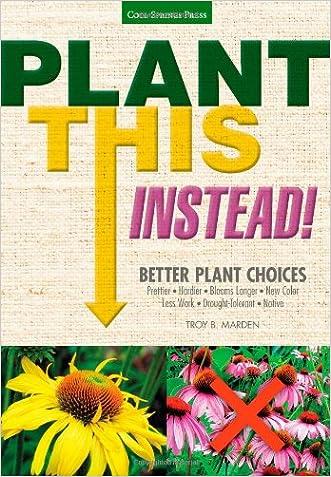 Plant This Instead!: Better Plant Choices - Prettier - Hardier - Blooms Longer - New Colors - Less Work - Drought-Tolerant - Native