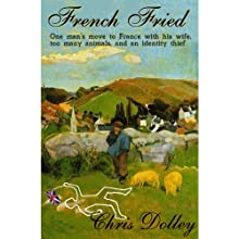 French Fried: One Man's Move to France with too many Animals and an Identity Thief (       UNABRIDGED) by Chris Dolley Narrated by Darren Stephens
