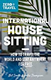 img - for International House Sitting: How To Travel The World And Stay Anywhere, For FREE (Zero To Travel Book 1) book / textbook / text book