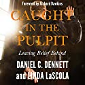 Caught in the Pulpit: Leaving Belief Behind (       UNABRIDGED) by Daniel C. Dennett, Linda LaScola Narrated by Richard Dawkins, Daniel C. Dennett, Linda LaScola