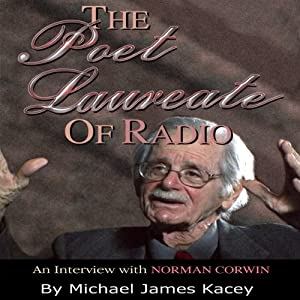 The Poet Laureate of Radio: An Interview with Norman Corwin | [Michael James Kacey]