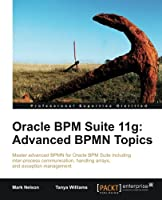 Oracle BPM Suite 11g: Advanced BPMN Topics Front Cover