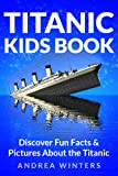 img - for Titanic for Kids Book - Discover The History of The Titanic Ship, with Fun Facts & Pictures of It's Construction, Maiden Voyage, Passengers, Sinking & More! (Titanic History) book / textbook / text book