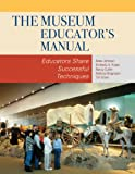 The Museum Educators Manual: Educators Share Successful Techniques (American Association for State and Local History)