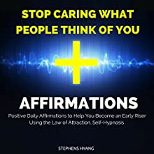 Stop Caring What People Think of You Affirmations: Positive Daily Affirmations to Stop Worrying What Others Think of You and Live Life on Your Own Terms Using the Law of Attraction, Self-Hypnosis  by Stephens Hyang Narrated by Rhiannon Angell