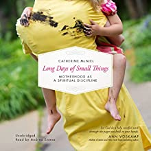 Long Days of Small Things: Motherhood as a Spiritual Discipline | Livre audio Auteur(s) : Catherine McNiel Narrateur(s) : Andrea Emmes