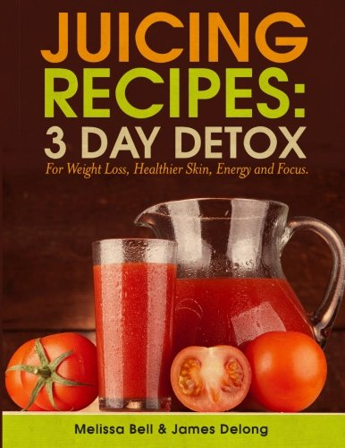 Juicing Recipes; 3 Day Detox For Weight Loss by James Delong, Melissa Bell