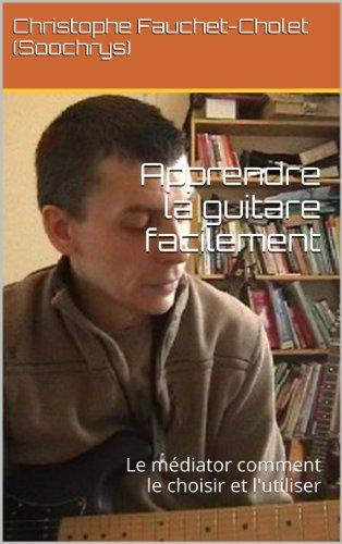 Apprendre la guitare facilement: Le médiator comment le choisir et l'utiliser (French Edition)