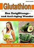Glutathion: Das Entgiftungs- und Anti-Aging Wunder (Demenz, Rheuma, Burn-Out / WISSEN KOMPAKT)