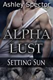 Alpha Lust: Setting Sun (Part Three) (Werewolf/Shapeshifter Paranormal Erotic Romance Novelette)