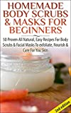 Homemade Body Scrubs & Masks For Beginners 2nd Edition: 50 Proven All Natural, Easy Recipes For Body & Facial Masks To Exfoliate Nourish, & Care For Your ... Lotions, Bath Salts, Perfumes, Creams)