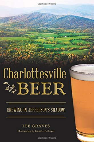 Charlottesville Beer: Brewing in Jefferson's Shadow (American Palate) by Lee Graves