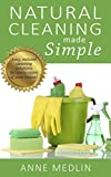 Natural Cleaning Made Simple: Easy natural green cleaning solutions for every room of your house