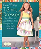 Sew Pretty T-Shirt Dresses: More Than 25 Easy, Pattern-Free Designs for Little Girls
