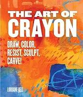 The Art of Crayon: Draw, Color, Resist, Sculpt, Carve!