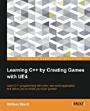Learning C++ by Creating Games with UE4: Learn C++ Programming With a Fun, Real-World Application That Allows You to Create Your Own Games!