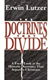 The Doctrines That Divide: A Fresh Look at the Historic Doctrines That Separate Christians
