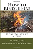 David Aman How to Kindle Fire (How to Start a Fire)