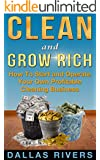 Clean and Grow Rich: How To Start and Operate Your Own Profitable Cleaning Business