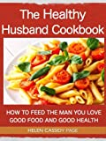 The Healthy Husband Cookbook: How To Feed The Man You Love Good Food And Good Health
