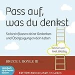 Pass auf, was du denkst: So beinflussen deine Gedanken und Überzeugungen dein Leben | Bruce I. Doyle III