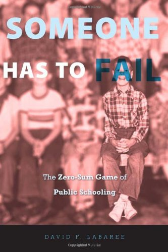 Someone Has to Fail: The Zero-Sum Game of Public Schooling: David F. Labaree: 9780674050686: Amazon.com: Books