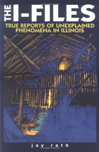 The I-Files True Reports of Unexplained Phenomena in Illinois (Third in the Series the W-Files (Wisconsin) the M-Files (Minnesota)), Jay Rath