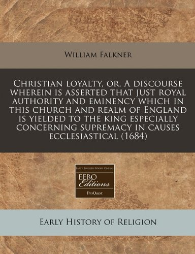 Christian loyalty, or, A discourse wherein is asserted that just royal authority and eminency which in this church and realm of England is yielded to ... supremacy in causes ecclesiastical (1684)