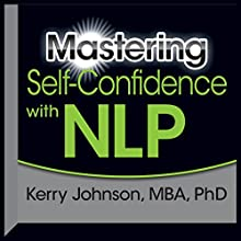 Mastering Self-Confidence with NLP  by Kerry Johnson Narrated by Kerry Johnson