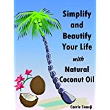 Simplify and Beautify Your Life with Natural Coconut Oil: Recipes and Ideas for Natural Personal Care