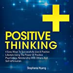 Positive Thinking: 4 Easy Ways to Successfully Live a Positive Lifestyle Using the Power of Positive Psychology, Relationship with Others, and Self-Affirmation | Stephens Hyang
