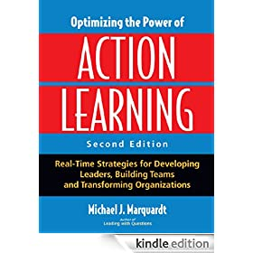 Optimizing the Power of Action Learning: Real-Time Strategies for Developing Leaders, Building Teams and Transforming Organizations: Solving Problems and Building Leaders in Real Time
