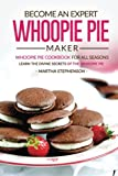 Become an Expert Whoopie Pie Maker - Whoopie Pie Cookbook for All Seasons: Learn the Divine Secrets of the Whoopie Pie