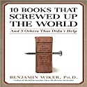 10 Books That Screwed Up the World: And 5 Others That Didn't Help (       UNABRIDGED) by Benjamin Wiker Narrated by Robertson Dean