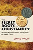 img - for The Secret Roots of Christianity: Decoding Religious History with Symbols on Ancient Coins book / textbook / text book