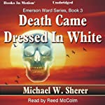 Death Came Dressed In White: Emerson Ward, Book 3 (       UNABRIDGED) by Michael W. Sherer Narrated by Reed McColm