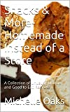 Snacks & More- Homemade Instead of a Store: A Collection of Unusual, Unique and Good to Eat, Recipes