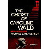 The Ghost of Caroline Wald; a Ghost Story and Horror Novelby Michael E. Henderson