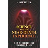Science and the Near-Death Experience: How Consciousness Survives Death ~ Chris Carter