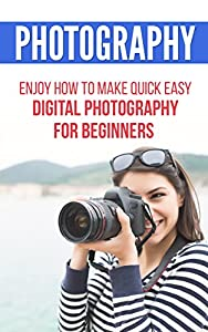 Photography: Enjoy How to Make Quick Easy Digital Photography for Beginners (photographer, digital photography, photography for beginners)