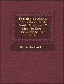 Frasologia Italiana, O Sia Raccolta Di Venti Mila Frasi O Modi Di Dire