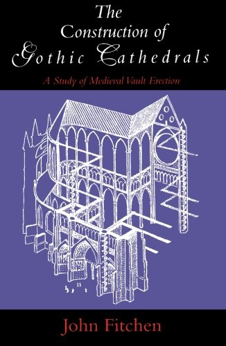 The Construction of Gothic Cathedrals: A Study of Medieval Vault Erection: Study of Mediaeval Vault Erection
