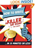 How to Write a Killer SAT Essay : An Award-Winning Author's Practical Writing Tips on SAT Essay