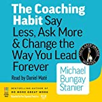 The Coaching Habit: Say Less, Ask More & Change the Way You Lead Forever | Michael Bungay Stanier