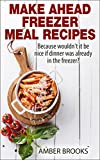 Make Ahead Freezer Meal Recipes: Because wouldn't it be nice if dinner was already in the freezer? (make ahead breakfast, make ahead cookbook, make ahead ... freezer meals, freezer meals cookbook)