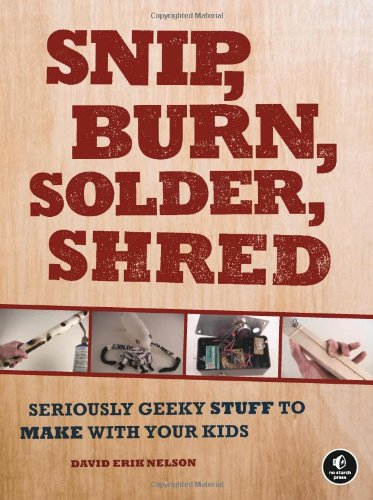 Snip, Burn, Solder, Shred: Seriously Geeky Stuff To Make With Your Kids front-21441