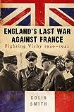 England's Last War Against France: Fighting Vichy 1940-42