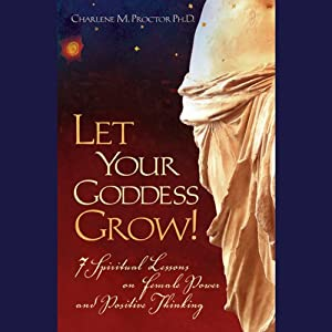Let Your Goddess Grow!: 7 Spiritual Lessons on Female Power and Positive Thinking | [Charlene M. Proctor]
